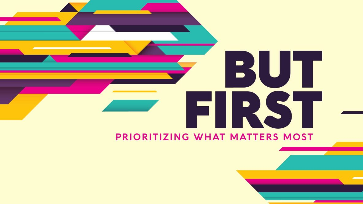 BUT FIRST: Prioritizing what matters most.